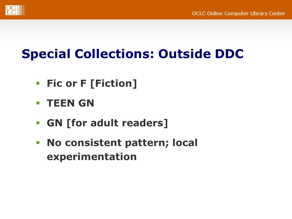 OCLC Online Computer Library Center Special Collections: Outside DDC Fic or F [Fiction] TEEN GN GN [for adult readers] No consistent pattern; local experimentation