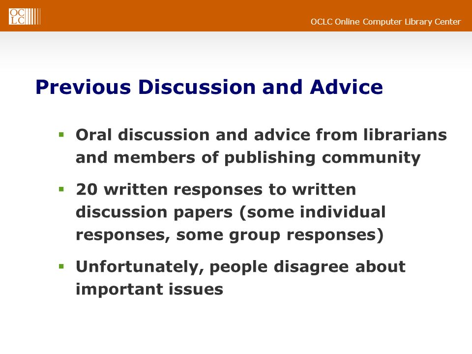 OCLC Online Computer Library Center Previous Discussion and Advice Oral discussion and advice from librarians and members of publishing community 20 written responses to written discussion papers (some individual responses, some group responses) Unfortunately, people disagree about important issues