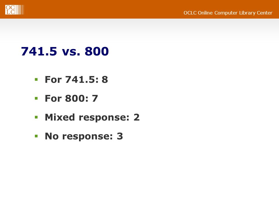 OCLC Online Computer Library Center 741.5 vs. 800 For 741.5: 8 For 800: 7 Mixed response: 2 No response: 3