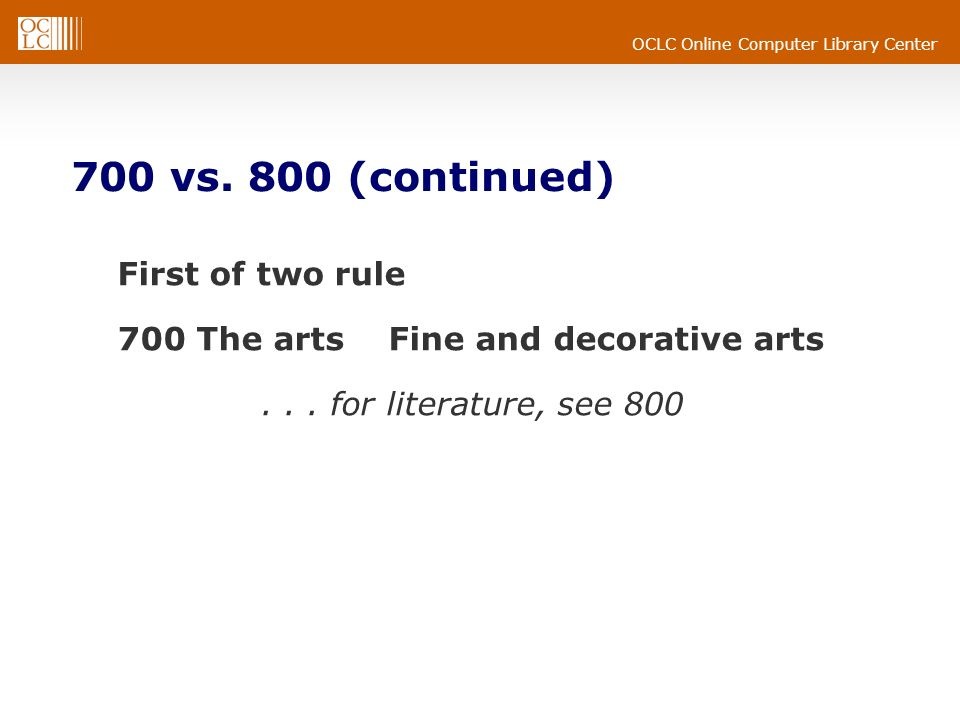 OCLC Online Computer Library Center 700 vs. 800 (continued) First of two rule 700 The arts Fine and decorative arts... for literature, see 800