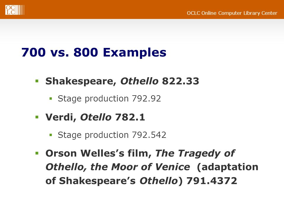 OCLC Online Computer Library Center 700 vs. 800 Examples Shakespeare, Othello 822.33 Stage production 792.92 Verdi, Otello 782.1 Stage production 792.
