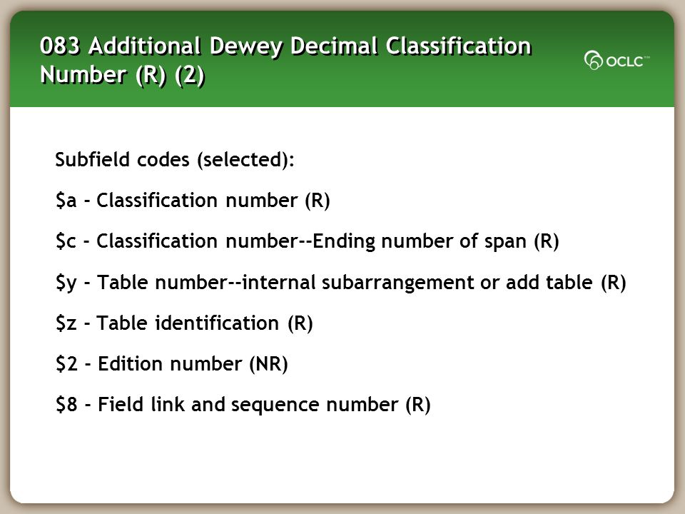083 Additional Dewey Decimal Classification Number (R) (2) Subfield codes (selected): $a - Classification number (R) $c - Classification number--Ending number of span (R) $y - Table number--internal subarrangement or add table (R) $z - Table identification (R) $2 - Edition number (NR) $8 - Field link and sequence number (R)