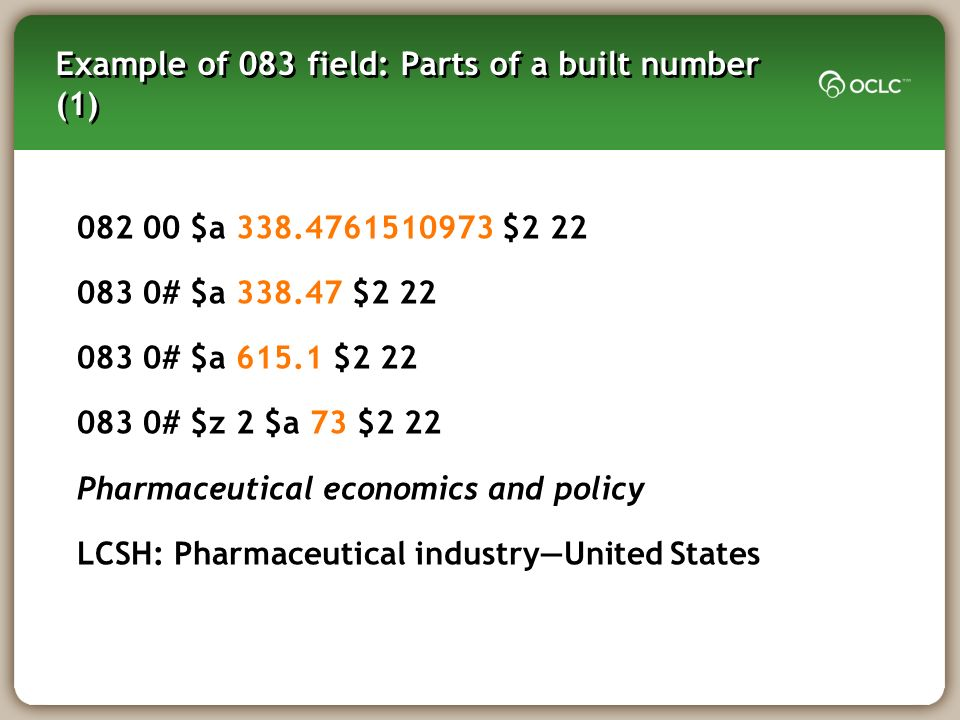 Example of 083 field: Parts of a built number (1) 082 00 $a 338.4761510973 $2 22 083 0# $a 338.47 $2 22 083 0# $a 615.1 $2 22 083 0# $z 2 $a 73 $2 22 Pharmaceutical economics and policy LCSH: Pharmaceutical industryUnited States