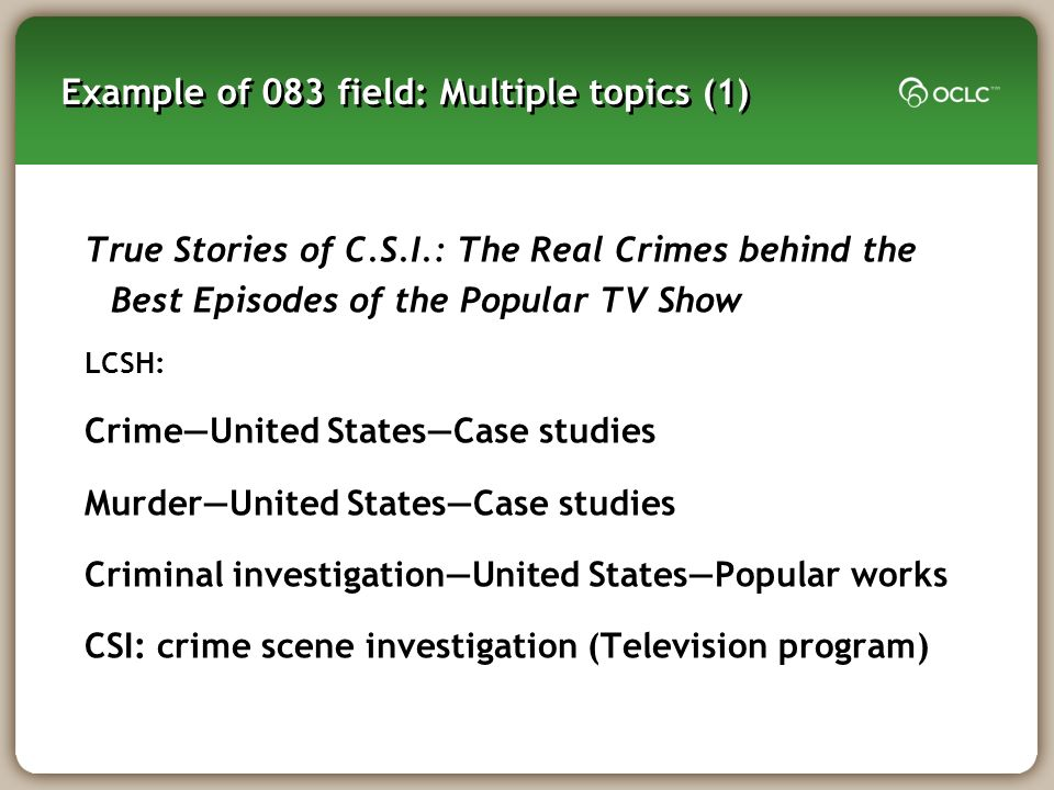 Example of 083 field: Multiple topics (1) True Stories of C.S.I.: The Real Crimes behind the Best Episodes of the Popular TV Show LCSH: CrimeUnited St