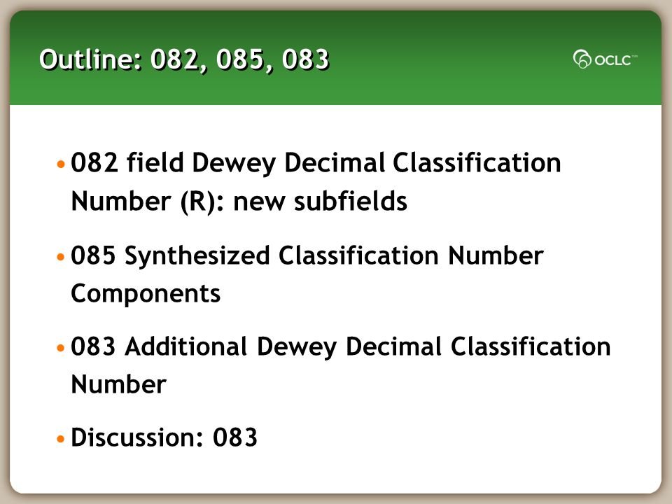 Outline: 082, 085, 083 082 field Dewey Decimal Classification Number (R): new subfields 085 Synthesized Classification Number Components 083 Additional Dewey Decimal Classification Number Discussion: 083