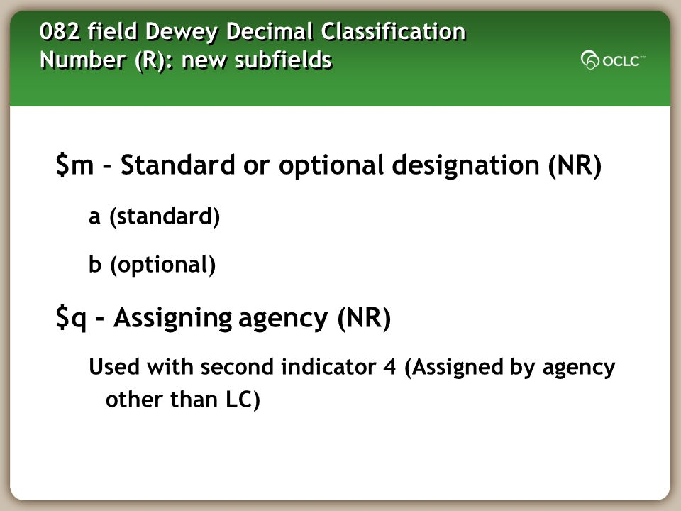 082 field Dewey Decimal Classification Number (R): new subfields $m - Standard or optional designation (NR) a (standard) b (optional) $q - Assigning agency (NR) Used with second indicator 4 (Assigned by agency other than LC)