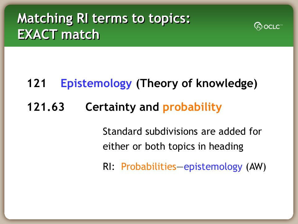 Matching RI terms to topics: EXACT match 121 Epistemology (Theory of knowledge) 121.63 Certainty and probability Standard subdivisions are added for either or both topics in heading RI: Probabilitiesepistemology (AW)