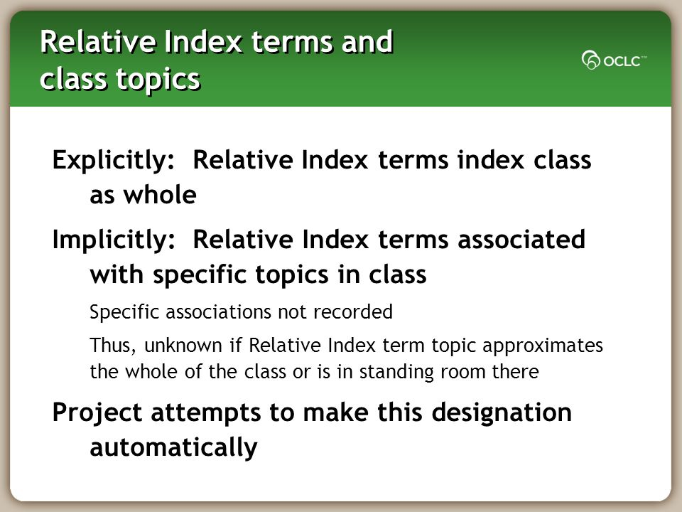 Relative Index terms and class topics Explicitly: Relative Index terms index class as whole Implicitly: Relative Index terms associated with specific topics in class Specific associations not recorded Thus, unknown if Relative Index term topic approximates the whole of the class or is in standing room there Project attempts to make this designation automatically