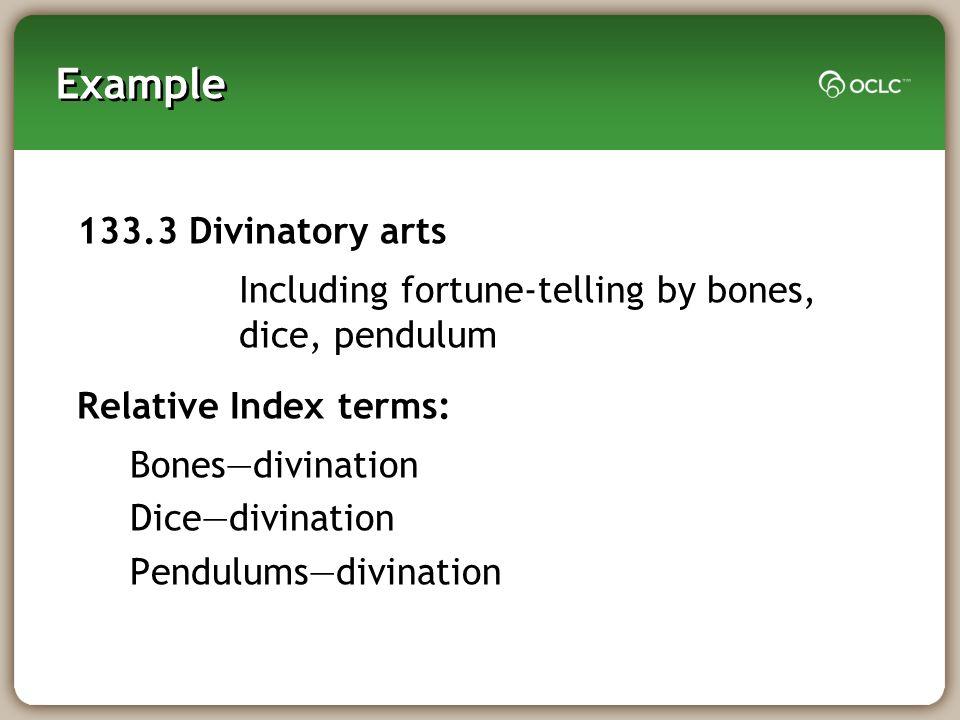 Example 133.3 Divinatory arts Including fortune-telling by bones, dice, pendulum Relative Index terms: Bonesdivination Dicedivination Pendulumsdivination