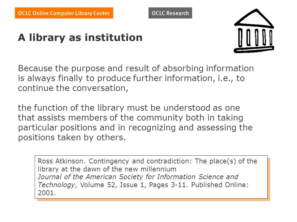 A library as institution Because the purpose and result of absorbing information is always finally to produce further information, i.e., to continue the conversation, the function of the library must be understood as one that assists members of the community both in taking particular positions and in recognizing and assessing the positions taken by others.