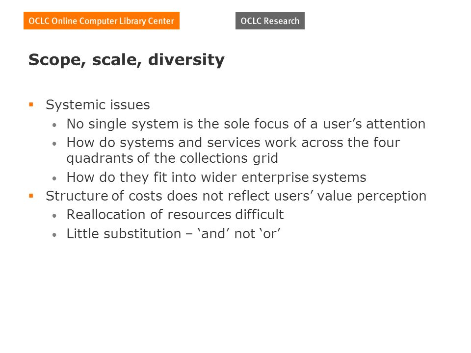 Scope, scale, diversity Systemic issues No single system is the sole focus of a users attention How do systems and services work across the four quadrants of the collections grid How do they fit into wider enterprise systems Structure of costs does not reflect users value perception Reallocation of resources difficult Little substitution – and not or