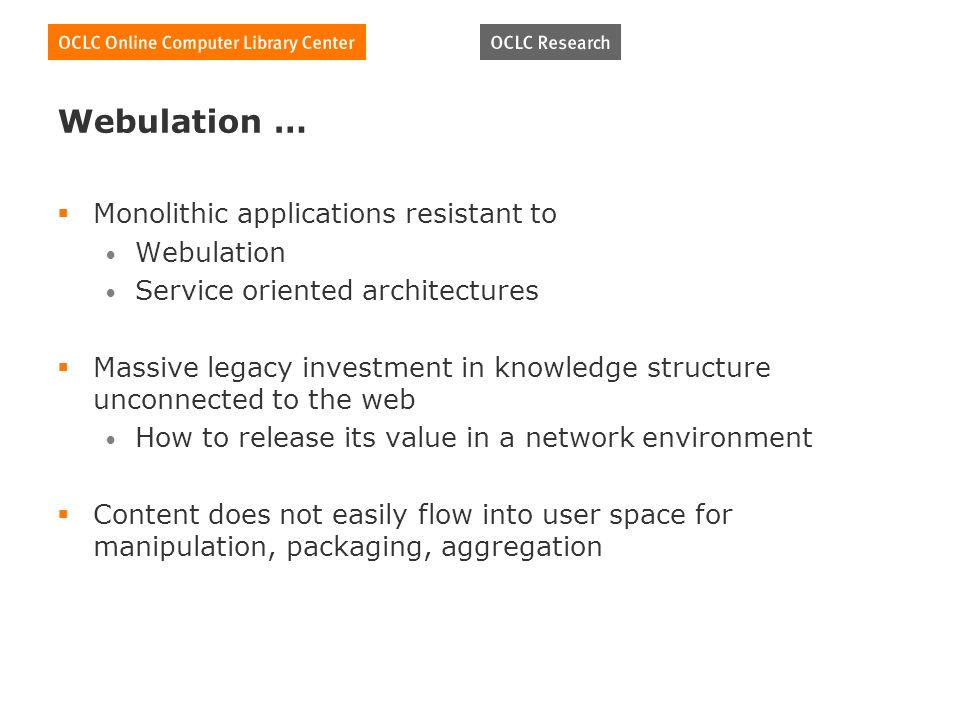 Webulation … Monolithic applications resistant to Webulation Service oriented architectures Massive legacy investment in knowledge structure unconnected to the web How to release its value in a network environment Content does not easily flow into user space for manipulation, packaging, aggregation