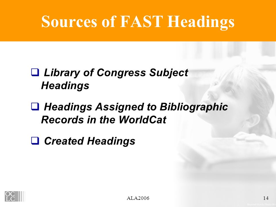 ALA Sources of FAST Headings Library of Congress Subject Headings Headings Assigned to Bibliographic Records in the WorldCat Created Headings