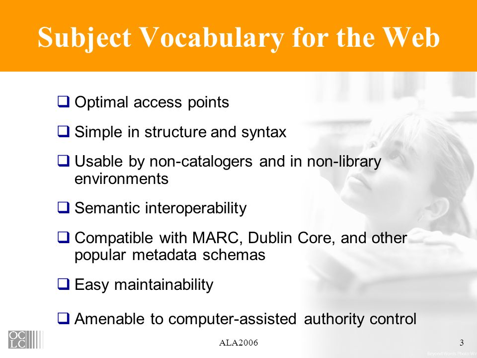 ALA20063 Subject Vocabulary for the Web Optimal access points Simple in structure and syntax Usable by non-catalogers and in non-library environments