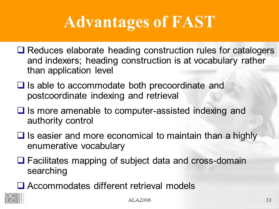 ALA200633 Advantages of FAST Reduces elaborate heading construction rules for catalogers and indexers; heading construction is at vocabulary rather than application level Is able to accommodate both precoordinate and postcoordinate indexing and retrieval Is more amenable to computer-assisted indexing and authority control Is easier and more economical to maintain than a highly enumerative vocabulary Facilitates mapping of subject data and cross-domain searching Accommodates different retrieval models