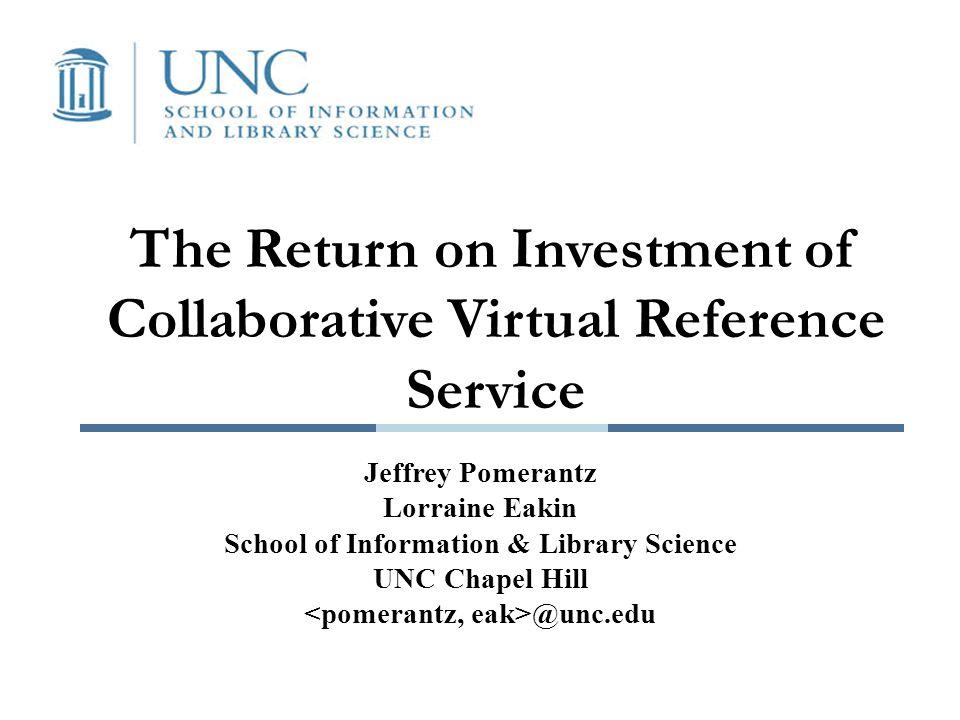 The Return on Investment of Collaborative Virtual Reference Service Jeffrey Pomerantz Lorraine Eakin School of Information & Library Science UNC Chapel Hill @unc.edu