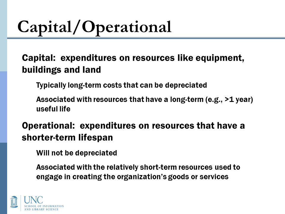 Capital/Operational Capital: expenditures on resources like equipment, buildings and land Typically long-term costs that can be depreciated Associated with resources that have a long-term (e.g., >1 year) useful life Operational: expenditures on resources that have a shorter-term lifespan Will not be depreciated Associated with the relatively short-term resources used to engage in creating the organizations goods or services