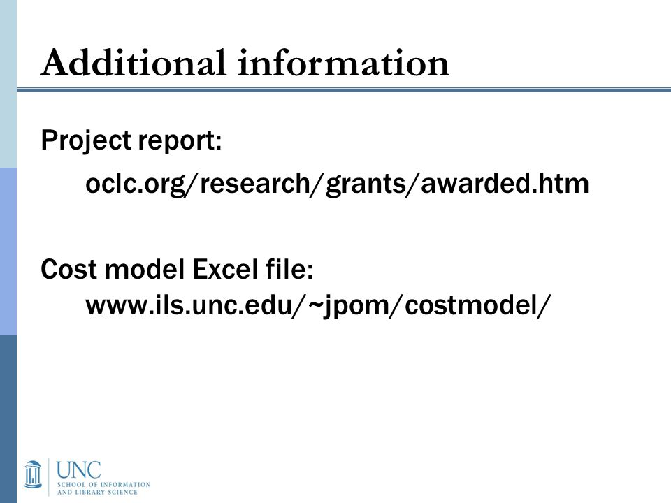 Additional information Project report: oclc.org/research/grants/awarded.htm Cost model Excel file: www.ils.unc.edu/~jpom/costmodel/