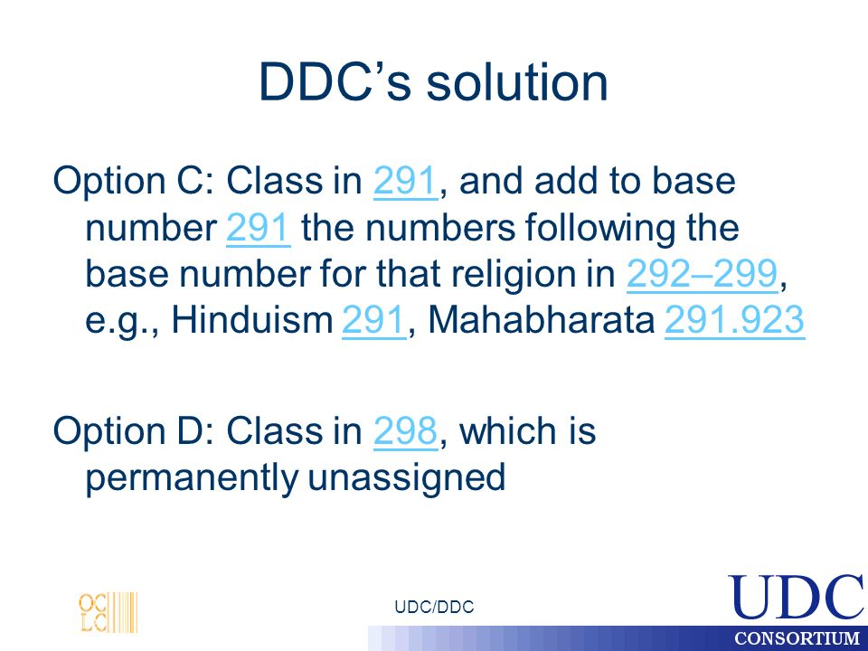 UDC/DDC DDCs solution Option C: Class in 291, and add to base number 291 the numbers following the base number for that religion in 292–299, e.g., Hinduism 291, Mahabharata 291.923291 292–299291291.923 Option D: Class in 298, which is permanently unassigned298
