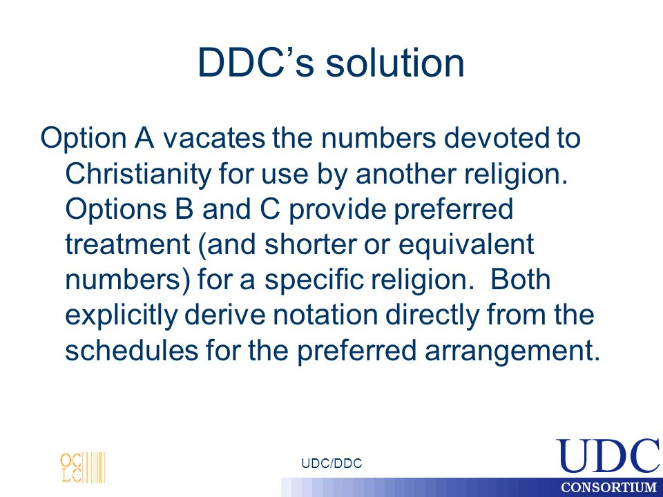 UDC/DDC DDCs solution Option A vacates the numbers devoted to Christianity for use by another religion. Options B and C provide preferred treatment (a