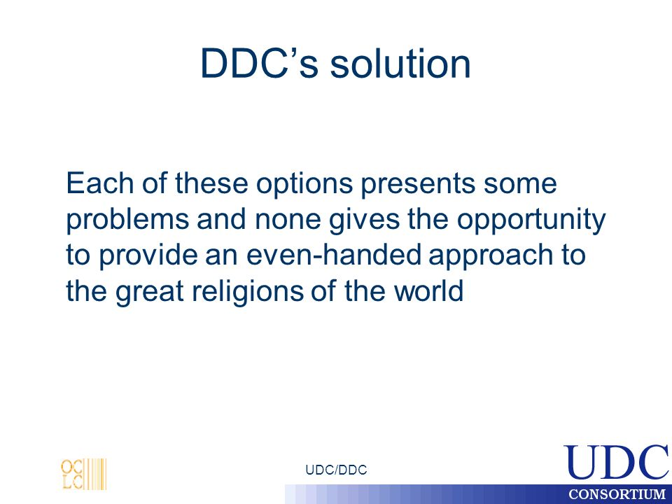 UDC/DDC DDCs solution Each of these options presents some problems and none gives the opportunity to provide an even-handed approach to the great religions of the world