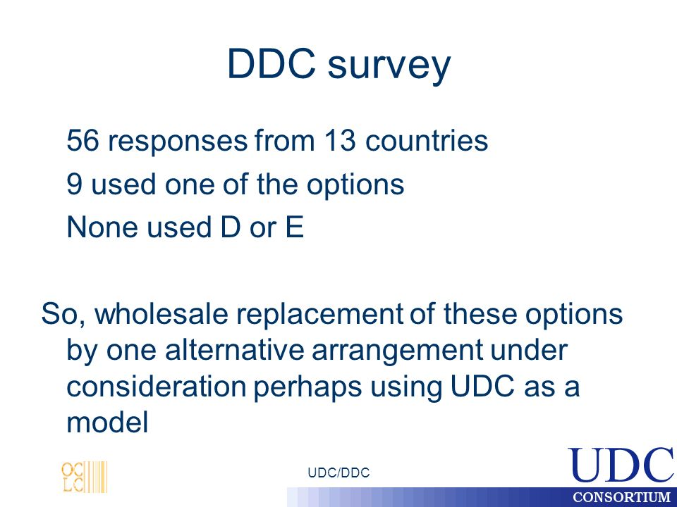 UDC/DDC DDC survey 56 responses from 13 countries 9 used one of the options None used D or E So, wholesale replacement of these options by one alternative arrangement under consideration perhaps using UDC as a model