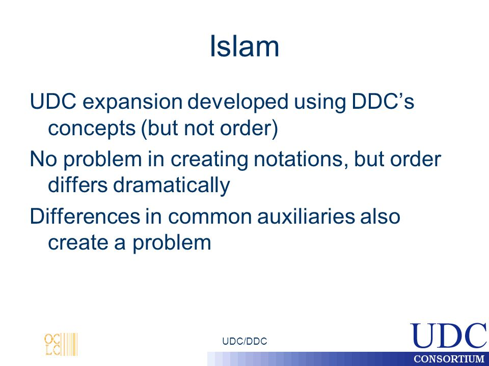UDC/DDC Islam UDC expansion developed using DDCs concepts (but not order) No problem in creating notations, but order differs dramatically Differences in common auxiliaries also create a problem
