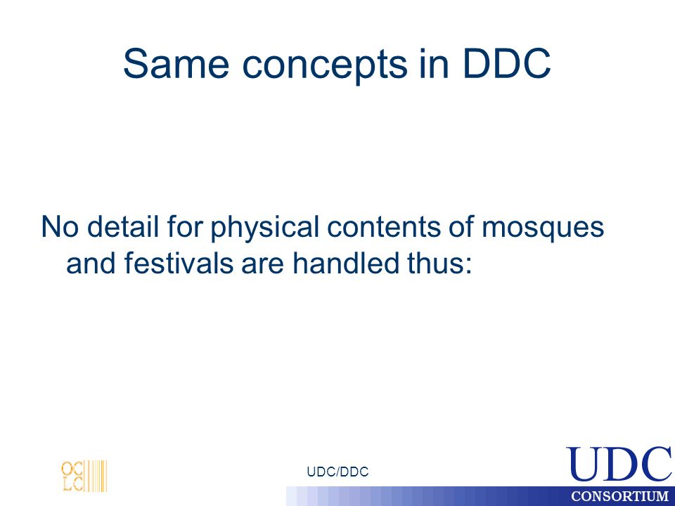 UDC/DDC Same concepts in DDC No detail for physical contents of mosques and festivals are handled thus: