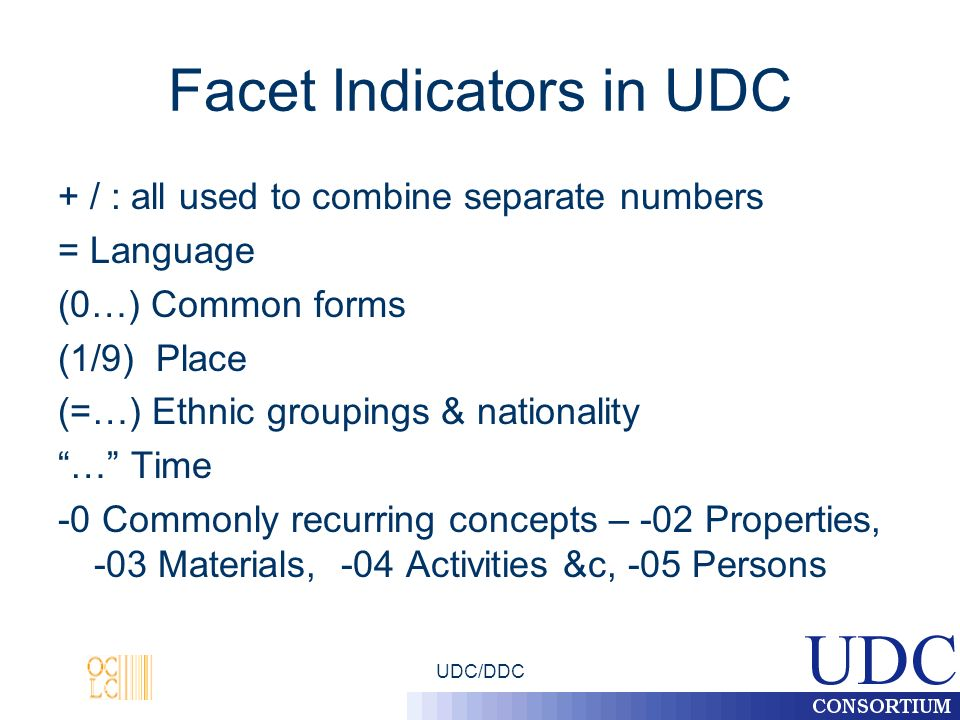 UDC/DDC Facet Indicators in UDC + / : all used to combine separate numbers = Language (0…) Common forms (1/9) Place (=…) Ethnic groupings & nationality … Time -0 Commonly recurring concepts – -02 Properties, -03 Materials, -04 Activities &c, -05 Persons