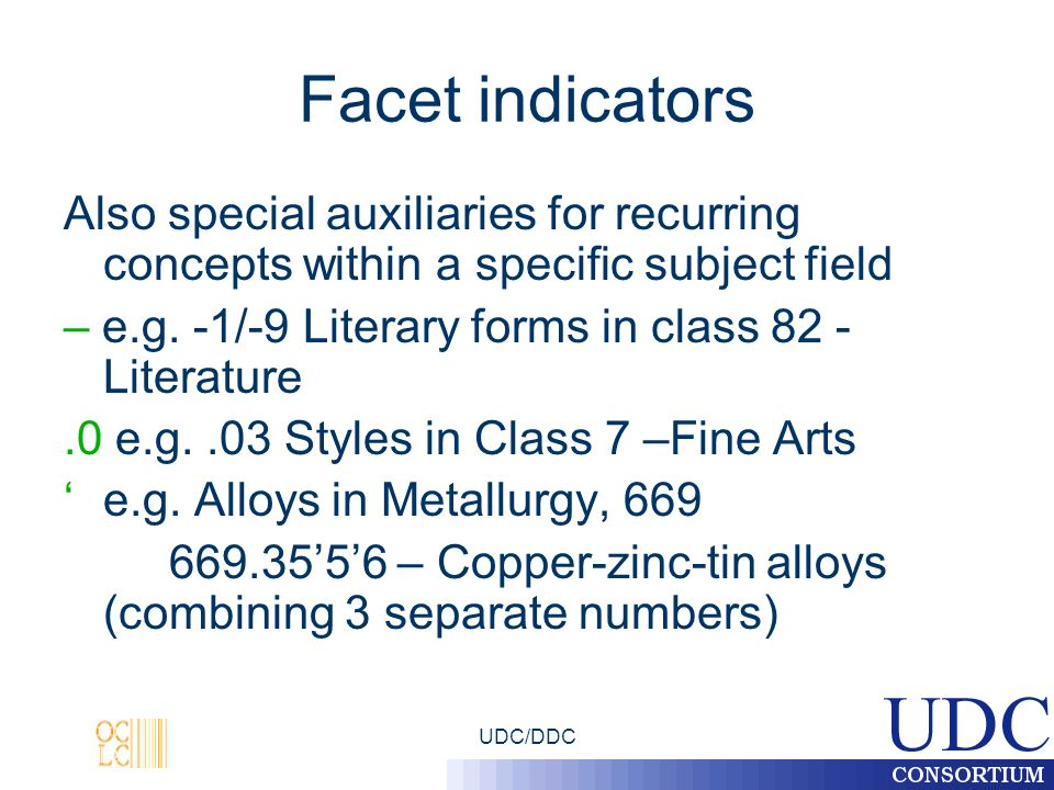 UDC/DDC Facet indicators Also special auxiliaries for recurring concepts within a specific subject field – e.g. -1/-9 Literary forms in class 82 - Lit