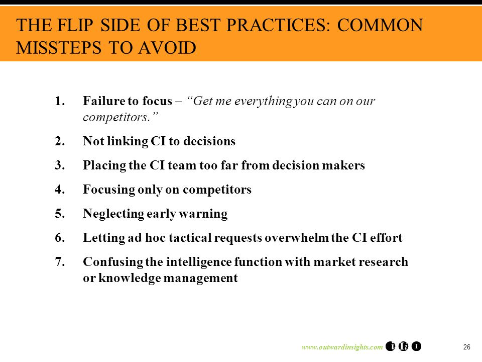 26 THE FLIP SIDE OF BEST PRACTICES: COMMON MISSTEPS TO AVOID 1.Failure to focus – Get me everything you can on our competitors.