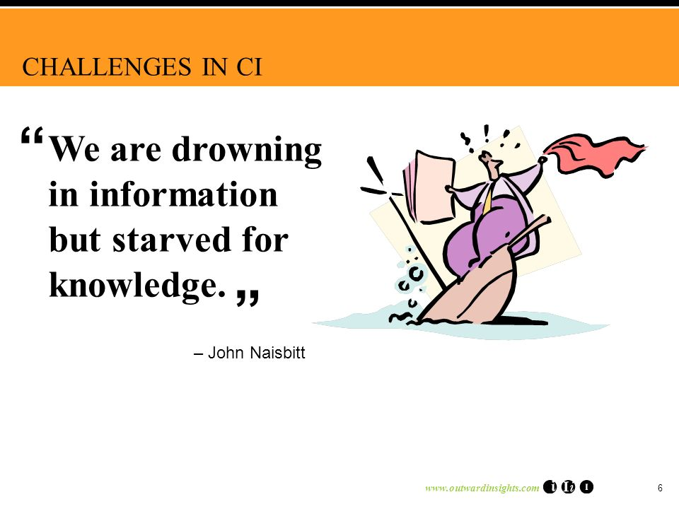www.outwardinsights.com 6 – John Naisbitt We are drowning in information but starved for knowledge. CHALLENGES IN CI
