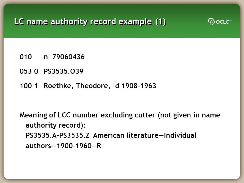 LC name authority record example (1) 010n 79060436 053 0PS3535.O39 100 1Roethke, Theodore, ǂ d 1908-1963 Meaning of LCC number excluding cutter (not given in name authority record): PS3535.A-PS3535.Z American literatureIndividual authors1900-1960R