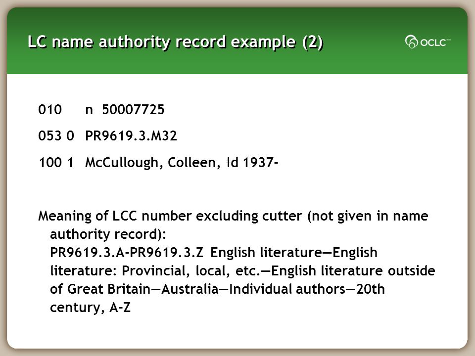 LC name authority record example (2) 010n 50007725 053 0PR9619.3.M32 100 1McCullough, Colleen, ǂ d 1937- Meaning of LCC number excluding cutter (not given in name authority record): PR9619.3.A-PR9619.3.Z English literatureEnglish literature: Provincial, local, etc.English literature outside of Great BritainAustraliaIndividual authors20th century, A-Z