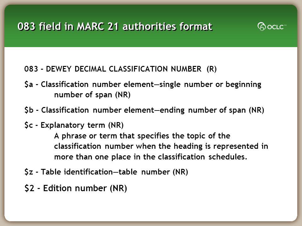 083 field in MARC 21 authorities format 083 - DEWEY DECIMAL CLASSIFICATION NUMBER (R) $a - Classification number elementsingle number or beginning num