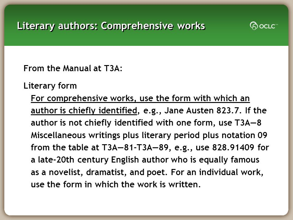 Literary authors: Comprehensive works From the Manual at T3A: Literary form For comprehensive works, use the form with which an author is chiefly identified, e.g., Jane Austen 823.7.