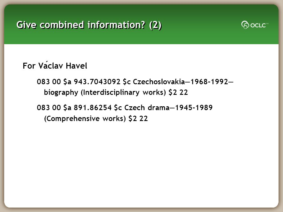 Give combined information? (2) For Vaclav Havel 083 00 $a 943.7043092 $c Czechoslovakia1968-1992 biography (Interdisciplinary works) $2 22 083 00 $a 8