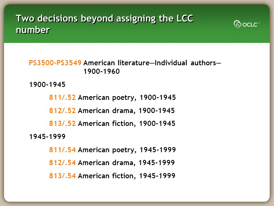 Two decisions beyond assigning the LCC number PS3500-PS3549 American literatureIndividual authors 1900-1960 1900-1945 811/.52 American poetry, 1900-1945 812/.52 American drama, 1900-1945 813/.52 American fiction, 1900-1945 1945-1999 811/.54 American poetry, 1945-1999 812/.54 American drama, 1945-1999 813/.54 American fiction, 1945-1999