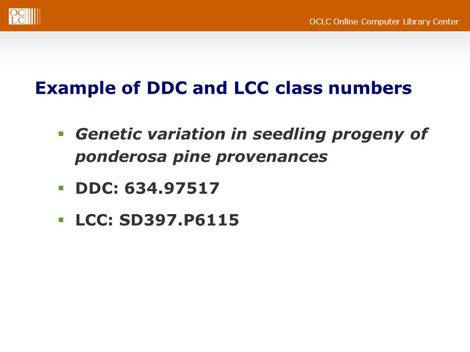 OCLC Online Computer Library Center Example of DDC and LCC class numbers Genetic variation in seedling progeny of ponderosa pine provenances DDC: LCC: SD397.P6115
