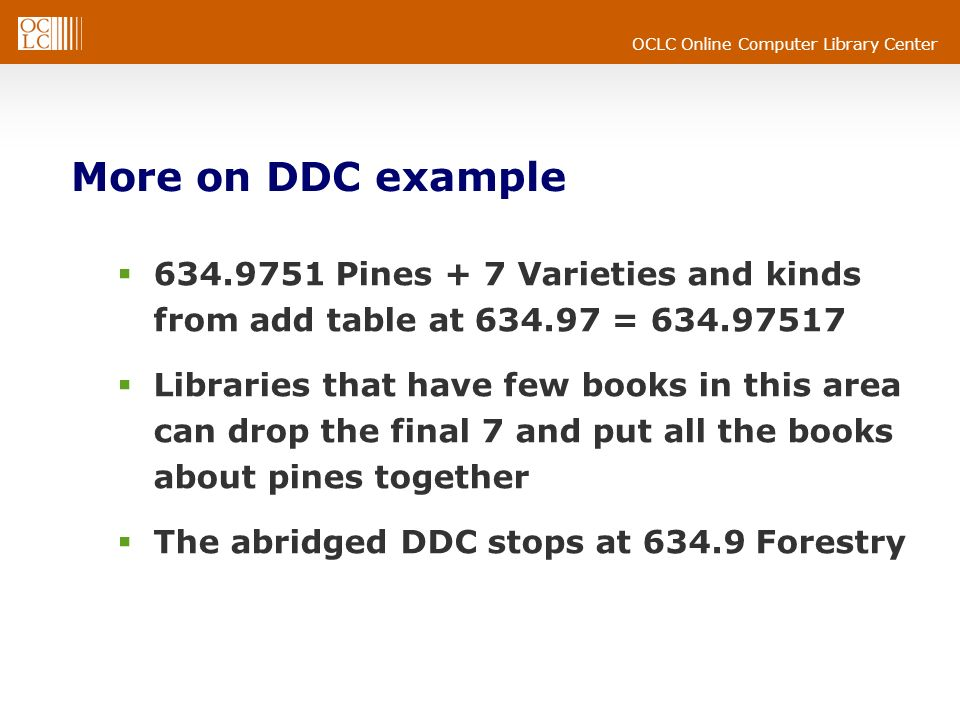 OCLC Online Computer Library Center More on DDC example Pines + 7 Varieties and kinds from add table at = Libraries that have few books in this area can drop the final 7 and put all the books about pines together The abridged DDC stops at Forestry