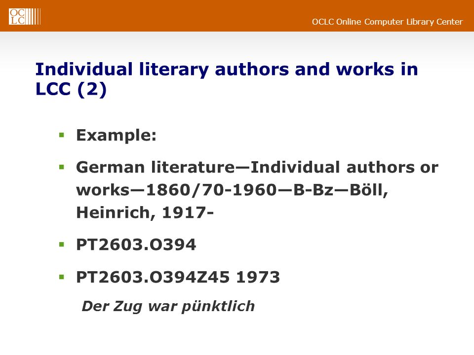 OCLC Online Computer Library Center Individual literary authors and works in LCC (2) Example: German literatureIndividual authors or works1860/ B-BzBöll, Heinrich, PT2603.O394 PT2603.O394Z Der Zug war pünktlich