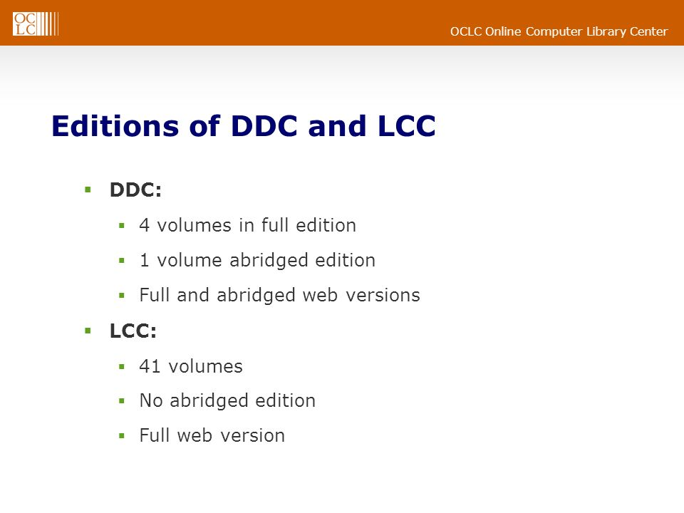 OCLC Online Computer Library Center Editions of DDC and LCC DDC: 4 volumes in full edition 1 volume abridged edition Full and abridged web versions LCC: 41 volumes No abridged edition Full web version