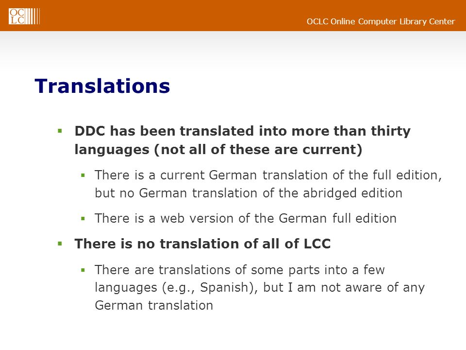 OCLC Online Computer Library Center Translations DDC has been translated into more than thirty languages (not all of these are current) There is a current German translation of the full edition, but no German translation of the abridged edition There is a web version of the German full edition There is no translation of all of LCC There are translations of some parts into a few languages (e.g., Spanish), but I am not aware of any German translation