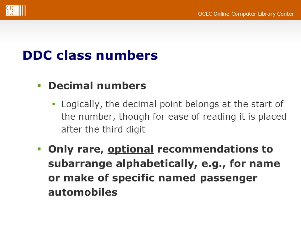 OCLC Online Computer Library Center DDC class numbers Decimal numbers Logically, the decimal point belongs at the start of the number, though for ease of reading it is placed after the third digit Only rare, optional recommendations to subarrange alphabetically, e.g., for name or make of specific named passenger automobiles