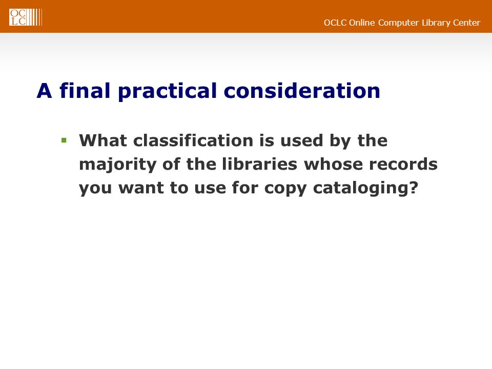 OCLC Online Computer Library Center A final practical consideration What classification is used by the majority of the libraries whose records you want to use for copy cataloging