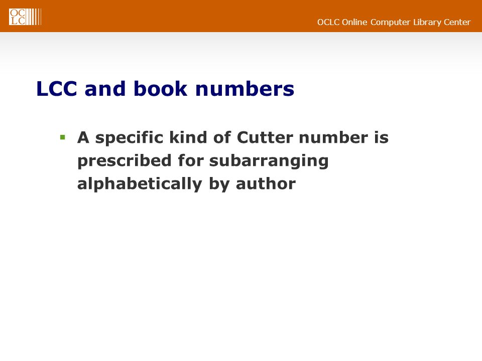 OCLC Online Computer Library Center LCC and book numbers A specific kind of Cutter number is prescribed for subarranging alphabetically by author