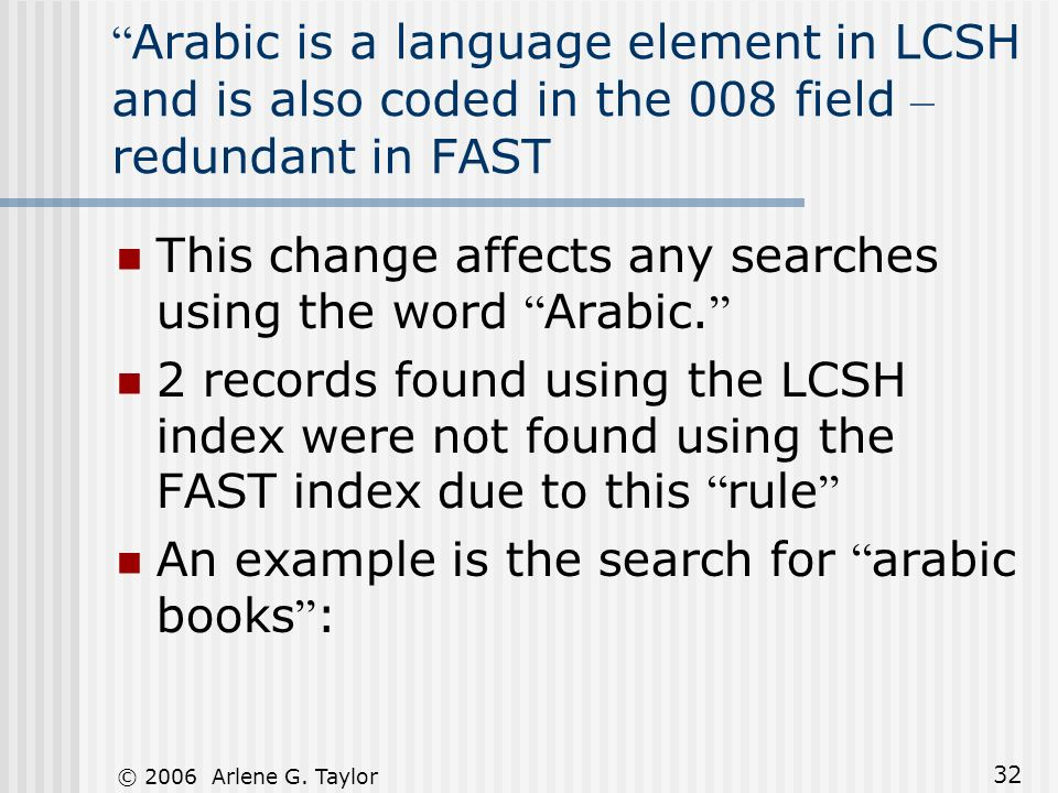 © 2006 Arlene G. Taylor 32 Arabic is a language element in LCSH and is also coded in the 008 field – redundant in FAST This change affects any searche