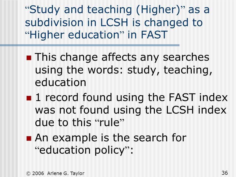 © 2006 Arlene G. Taylor 36 Study and teaching (Higher) as a subdivision in LCSH is changed to Higher education in FAST This change affects any searche