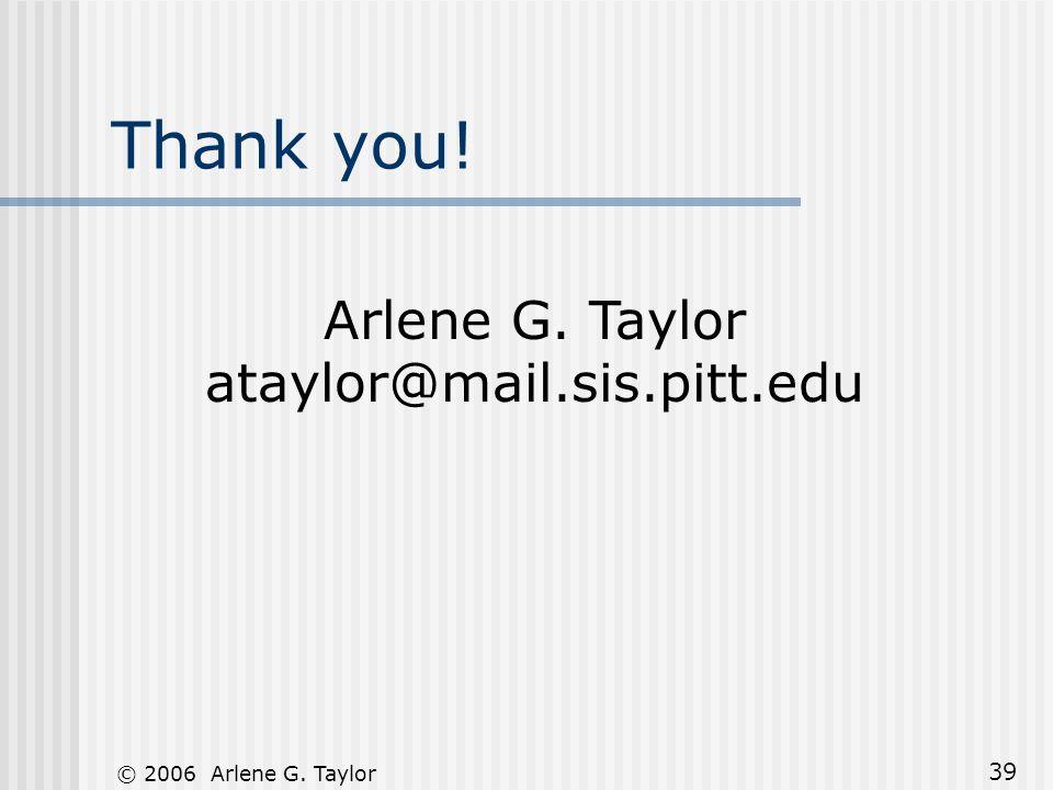 © 2006 Arlene G. Taylor 39 Thank you! Arlene G. Taylor ataylor@mail.sis.pitt.edu
