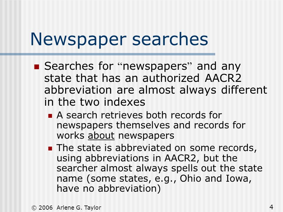 © 2006 Arlene G. Taylor 4 Newspaper searches Searches for newspapers and any state that has an authorized AACR2 abbreviation are almost always differe